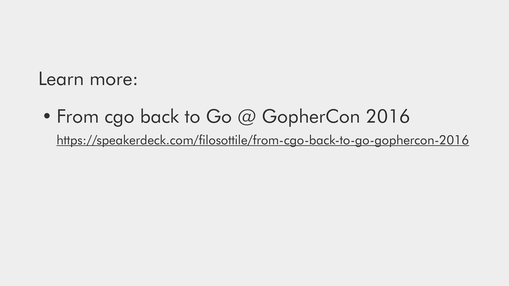 Learn more: • From cgo back to Go @ GopherCon 2...