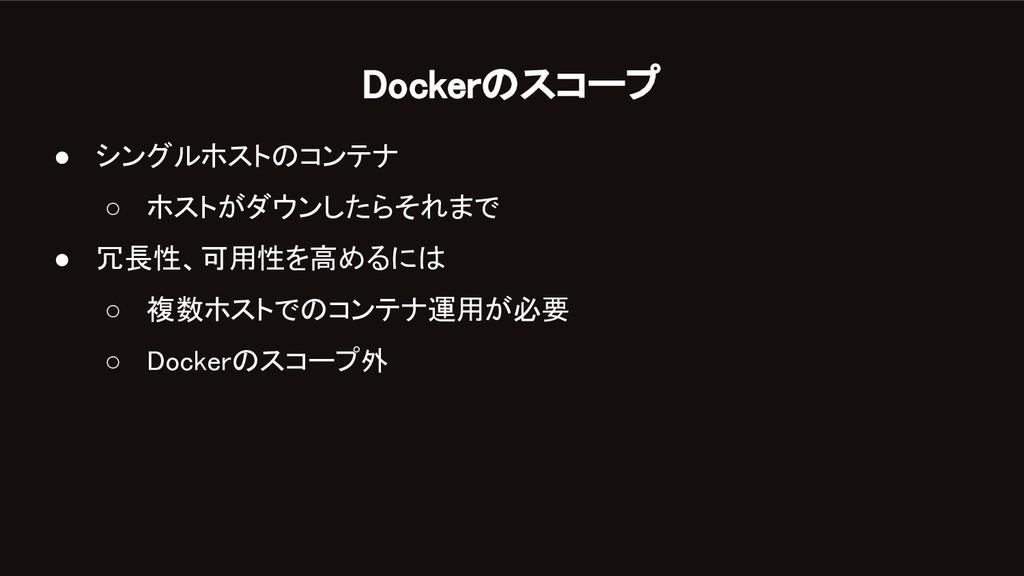 Dockerのスコープ ● シングルホストのコンテナ ○ ホストがダウンしたらそれまで ...
