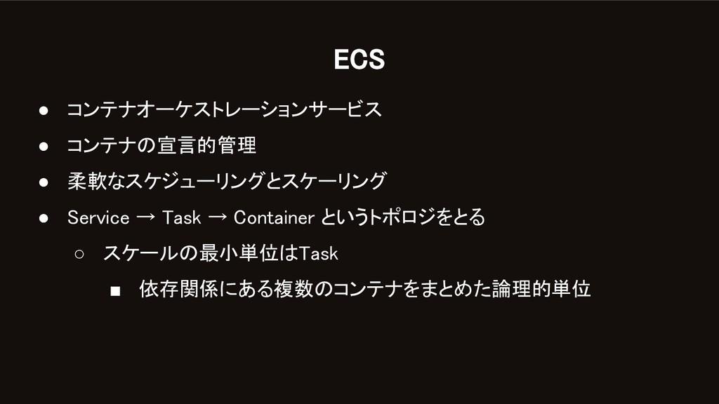 ECS ● コンテナオーケストレーションサービス ● コンテナの宣言的管理 ● 柔軟なス...