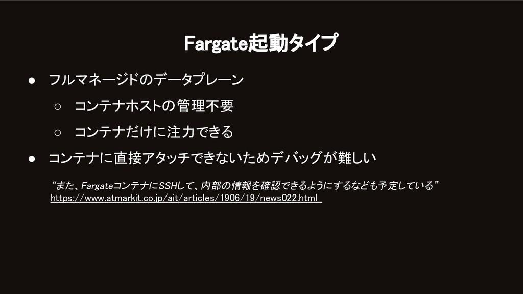 Fargate起動タイプ ● フルマネージドのデータプレーン ○ コンテナホストの管理不要...