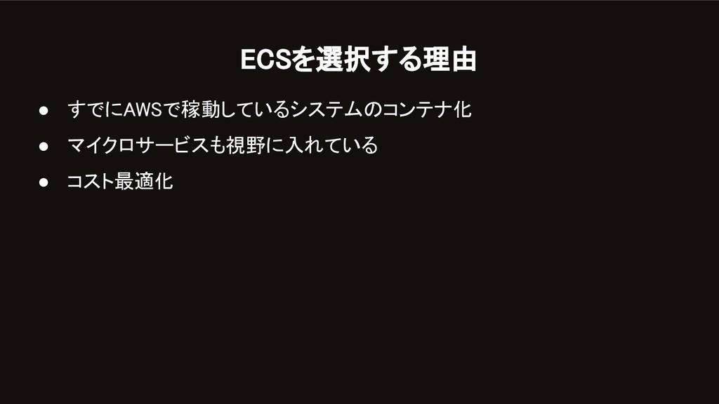 ECSを選択する理由 ● すでにAWSで稼動しているシステムのコンテナ化 ● マイクロサー...