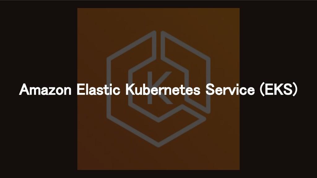 Amazon Elastic Kubernetes Service (EKS)