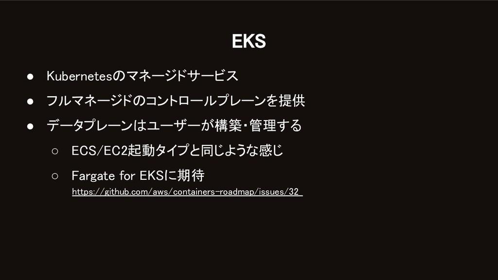 EKS ● Kubernetesのマネージドサービス ● フルマネージドのコントロールプレ...