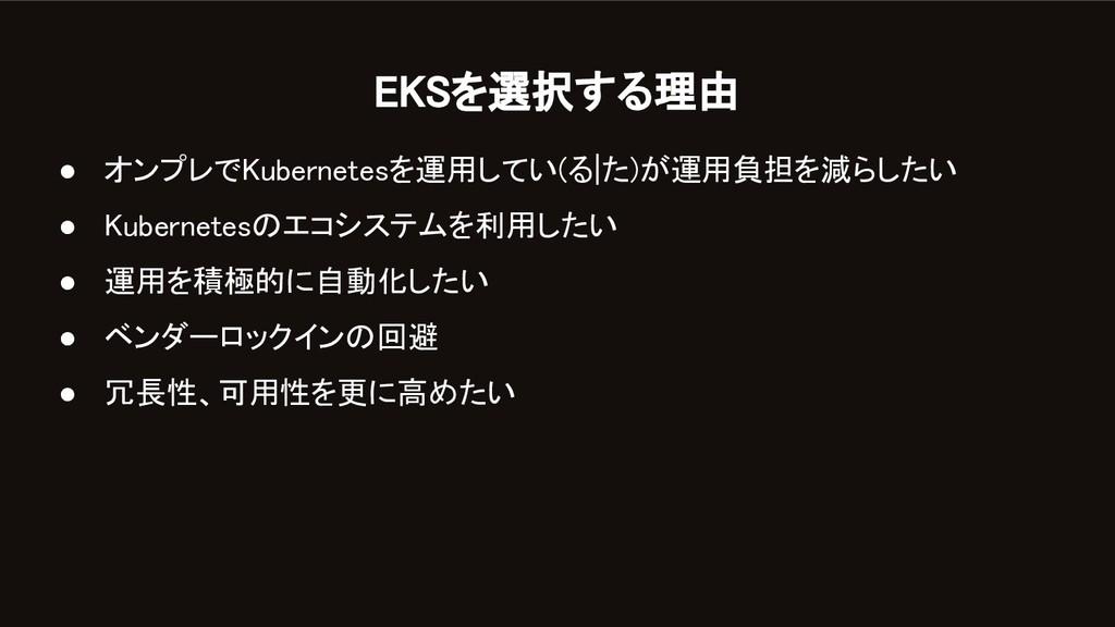 EKSを選択する理由 ● オンプレでKubernetesを運用してい(る た)が運用負担を減...