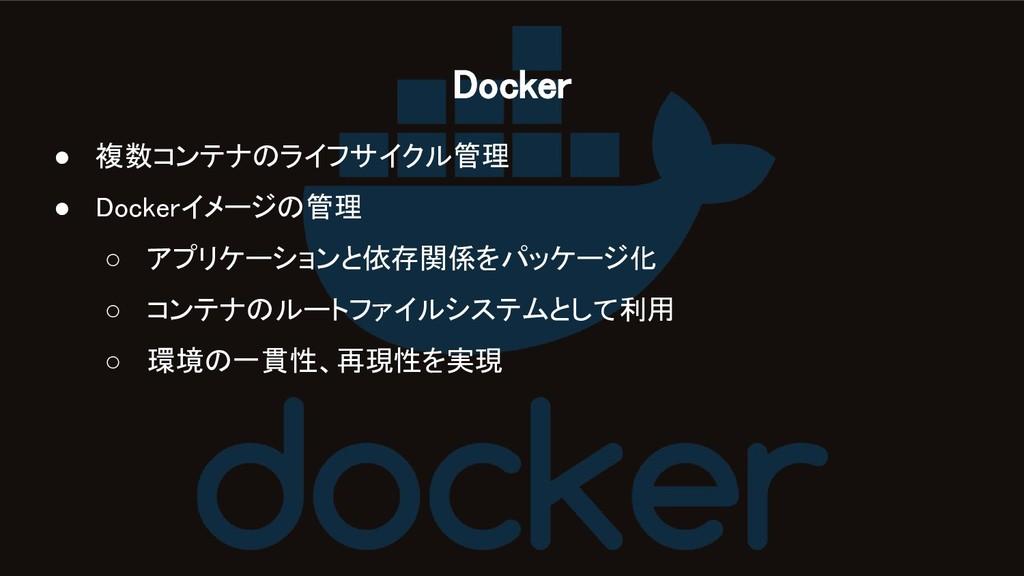Docker ● 複数コンテナのライフサイクル管理 ● Dockerイメージの管理 ○ ...