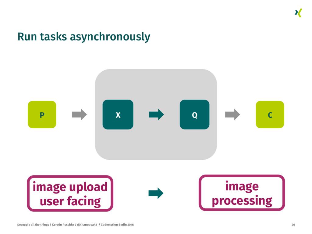 Run tasks asynchronously Decouple all the thin...