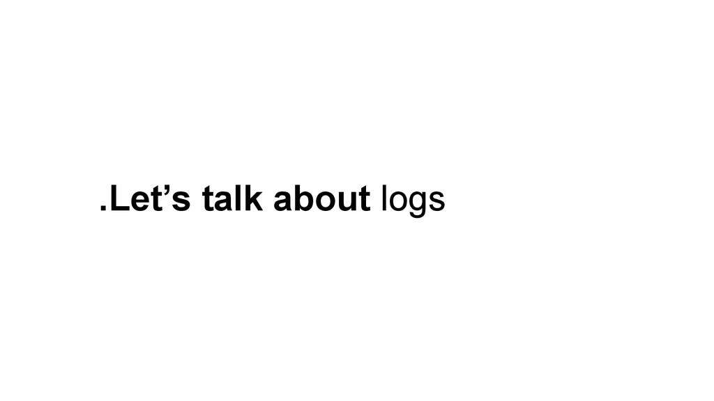 .Let's talk about logs