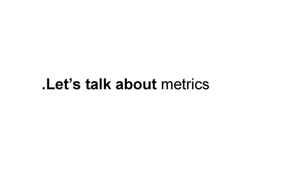 .Let's talk about metrics