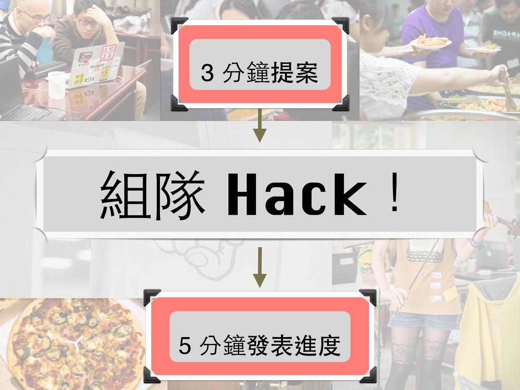 3 分鐘提案 組隊 Hack! 5 分鐘發表進度