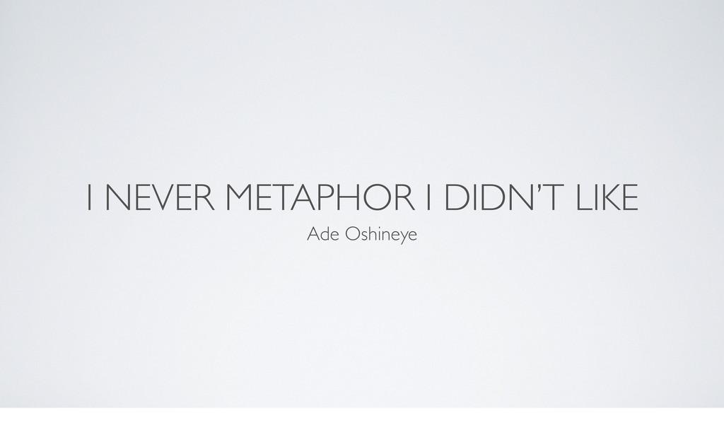 I NEVER METAPHOR I DIDN'T LIKE Ade Oshineye