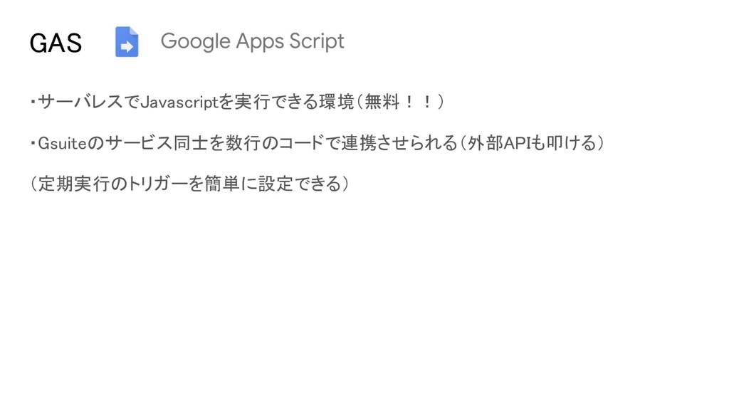 GAS ・サーバレスでJavascriptを実行できる環境(無料!!) ・Gsuiteのサービ...