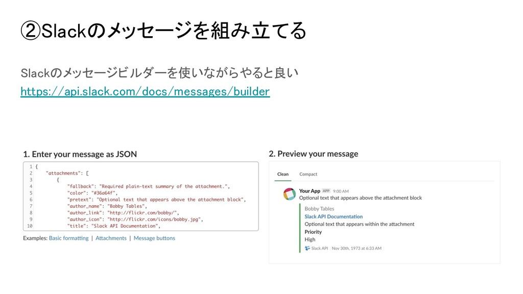 ②Slackのメッセージを組み立てる Slackのメッセージビルダーを使いながらやると良い h...