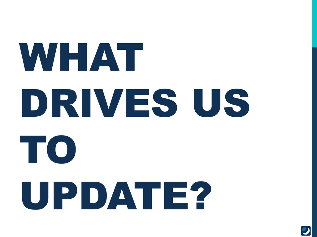 WHAT DRIVES US TO UPDATE?