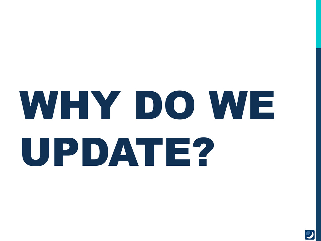 WHY DO WE UPDATE?