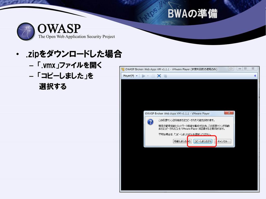 BWAの準備 • .zipをダウンロードした場合 – 「.vmx」ファイルを開く – 「コピー...