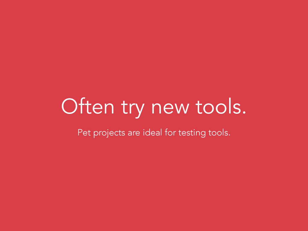 Often try new tools. Pet projects are ideal for...