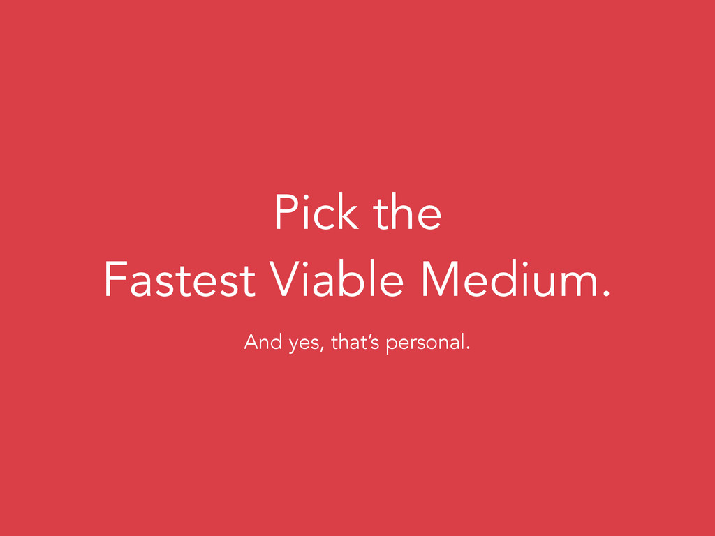 Pick the Fastest Viable Medium. And yes, that's...