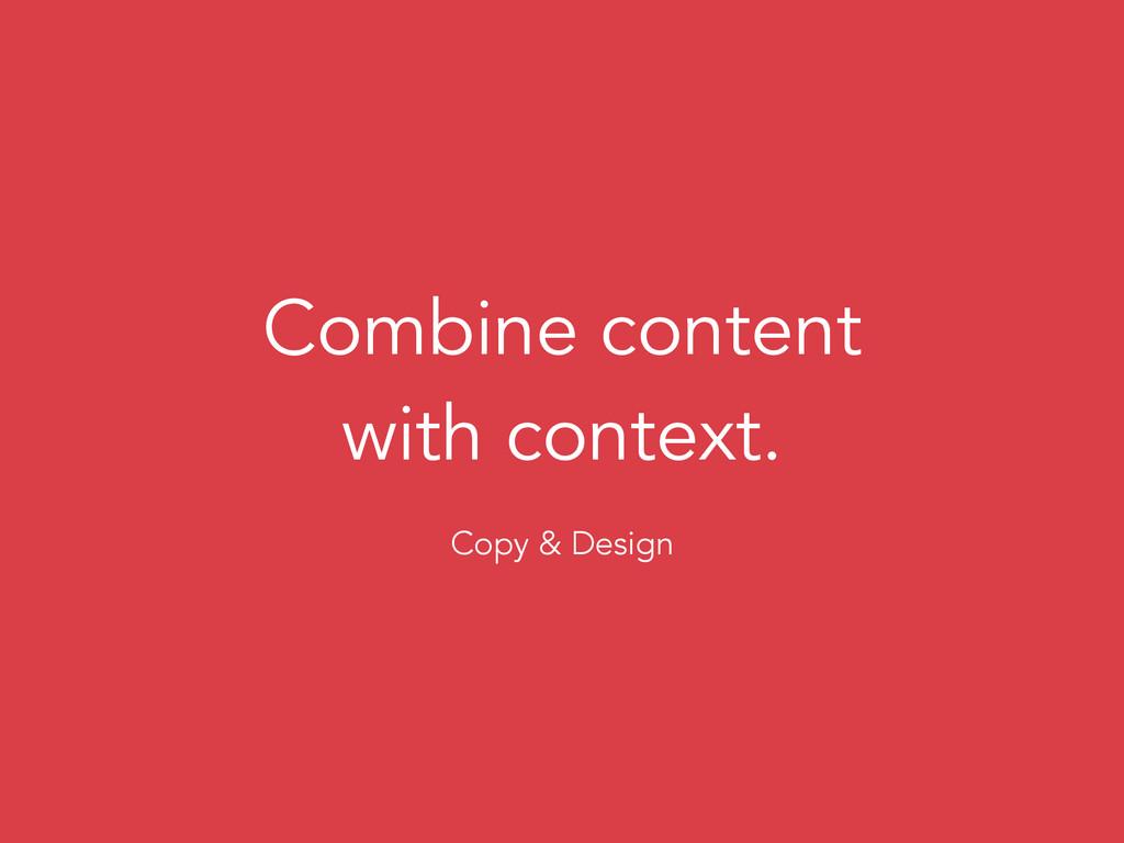 Combine content with context. Copy & Design