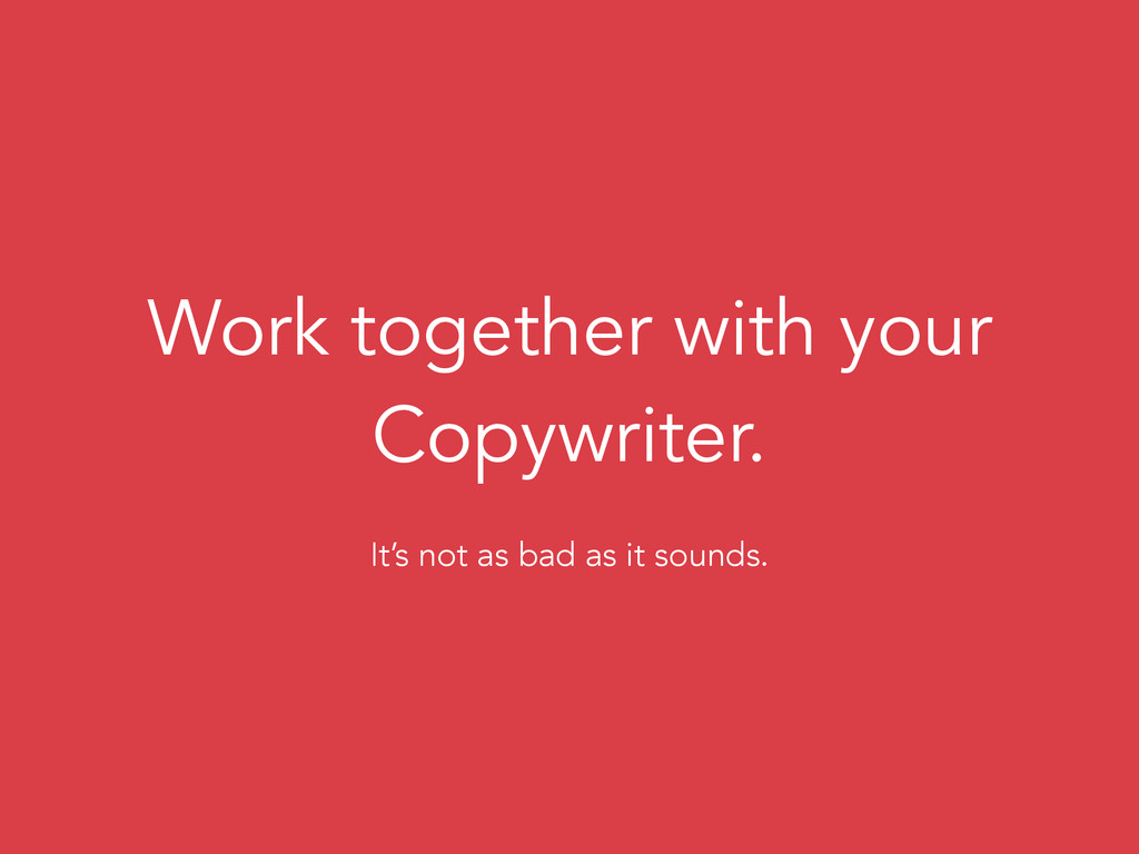 Work together with your Copywriter. It's not as...