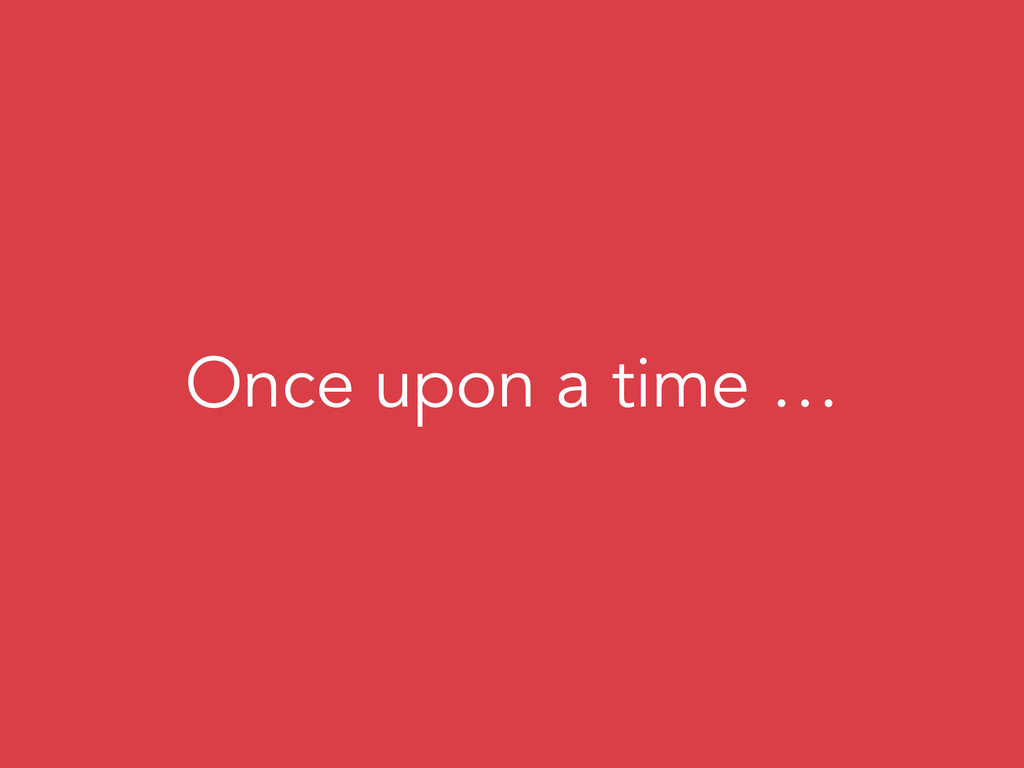 Once upon a time …