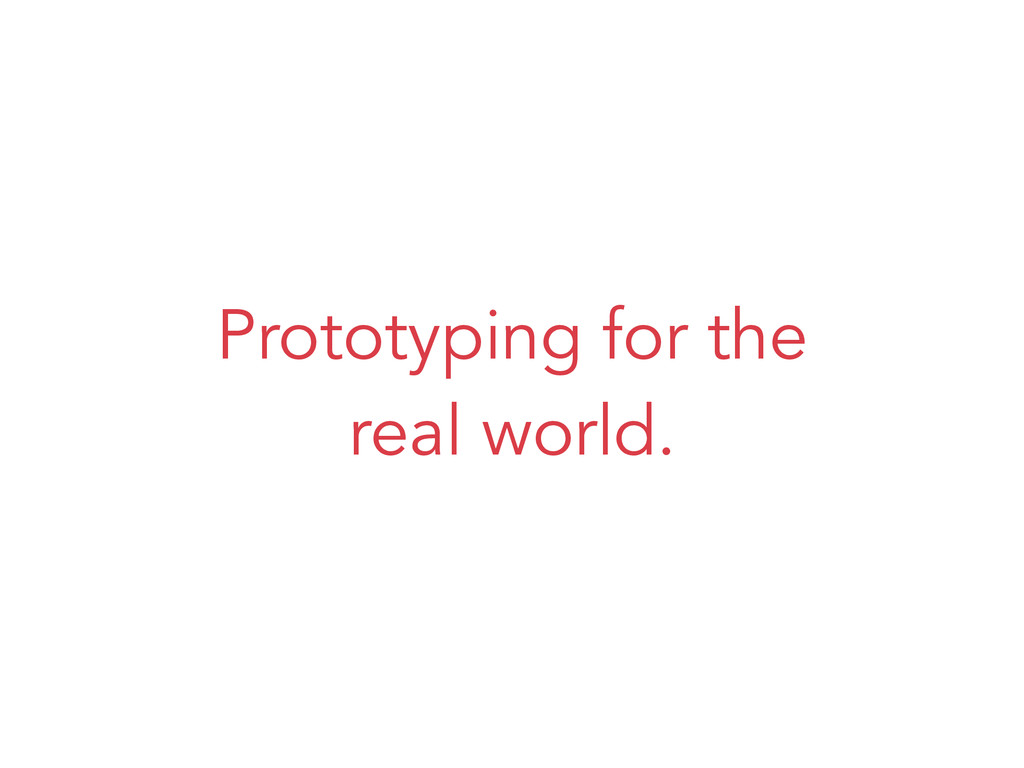 Prototyping for the real world.