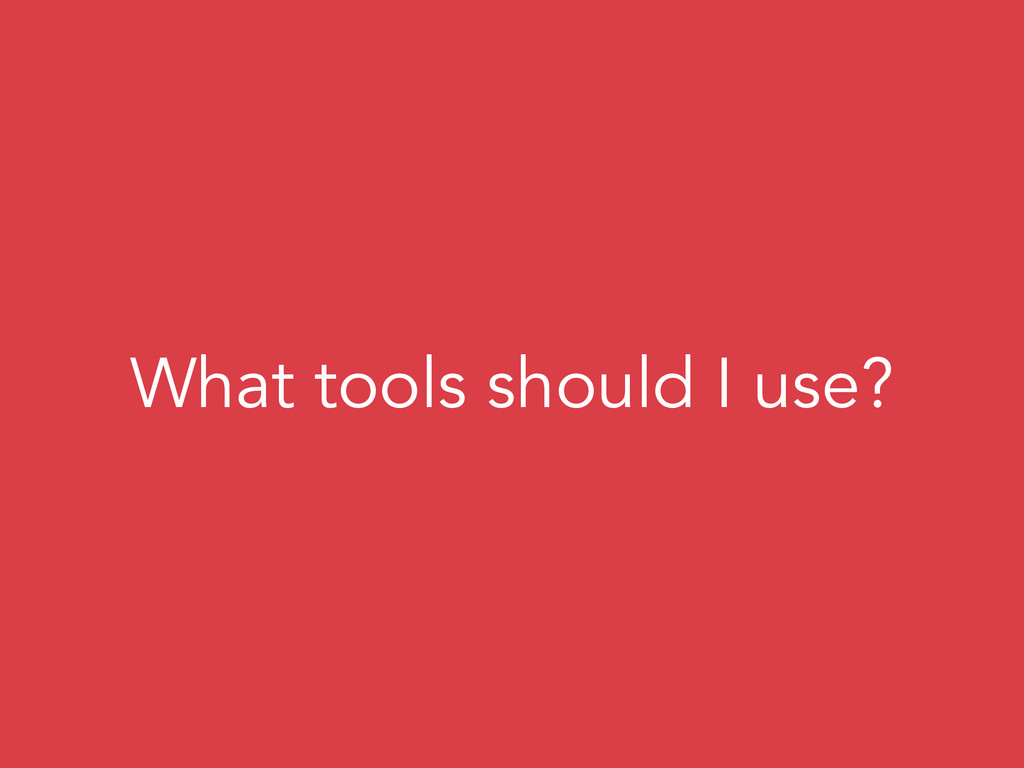 What tools should I use?