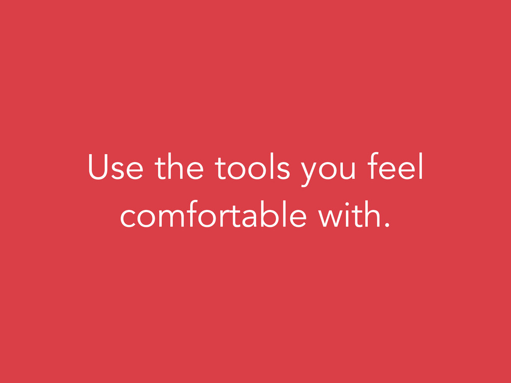 Use the tools you feel comfortable with.