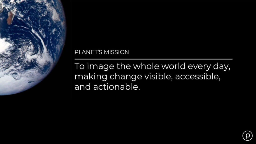 PLANET'S MISSION To image the whole world every...