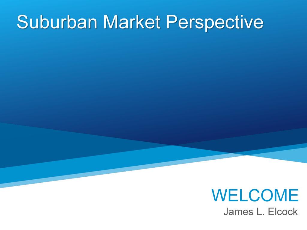 Suburban Market Perspective WELCOME James L. El...
