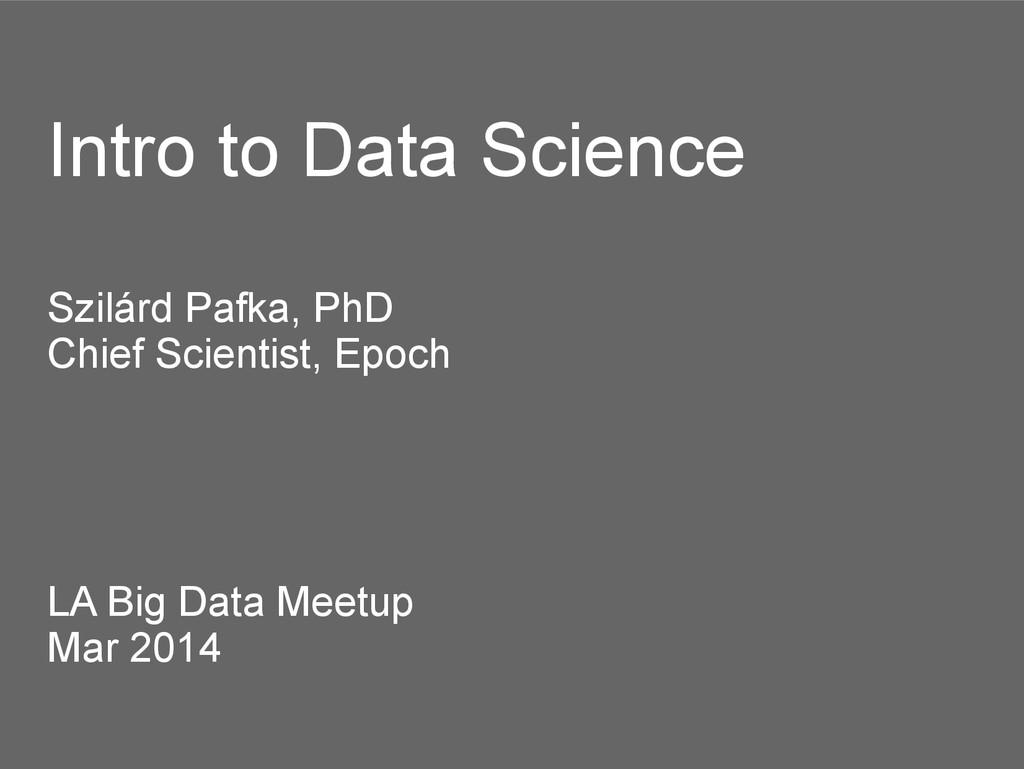 Intro to Data Science Szilárd Pafka, PhD Chief ...