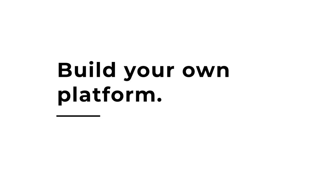 Build your own platform.
