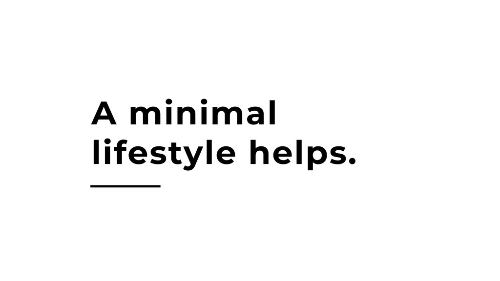 A minimal lifestyle helps.