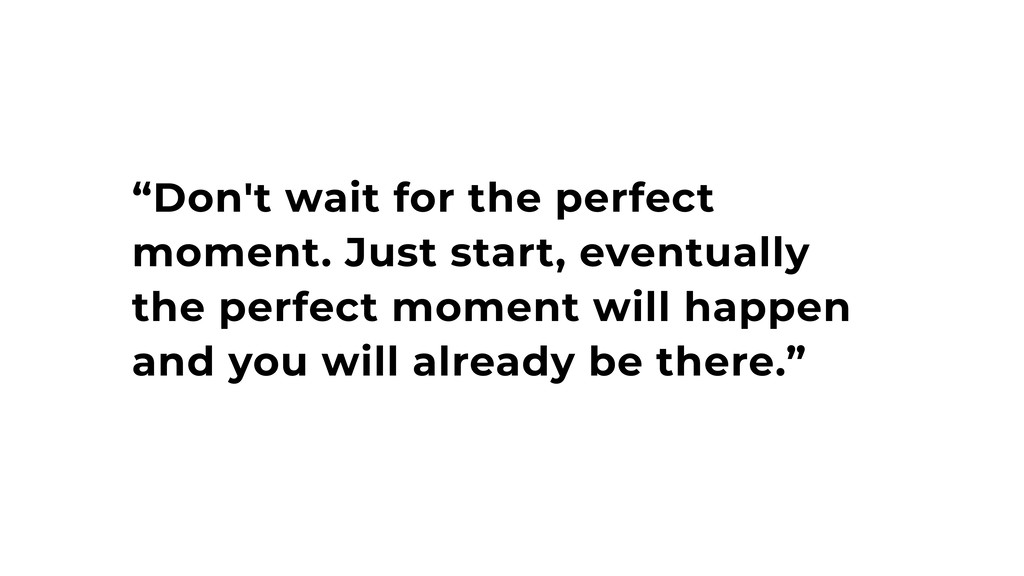 """Don't wait for the perfect moment. Just start,..."