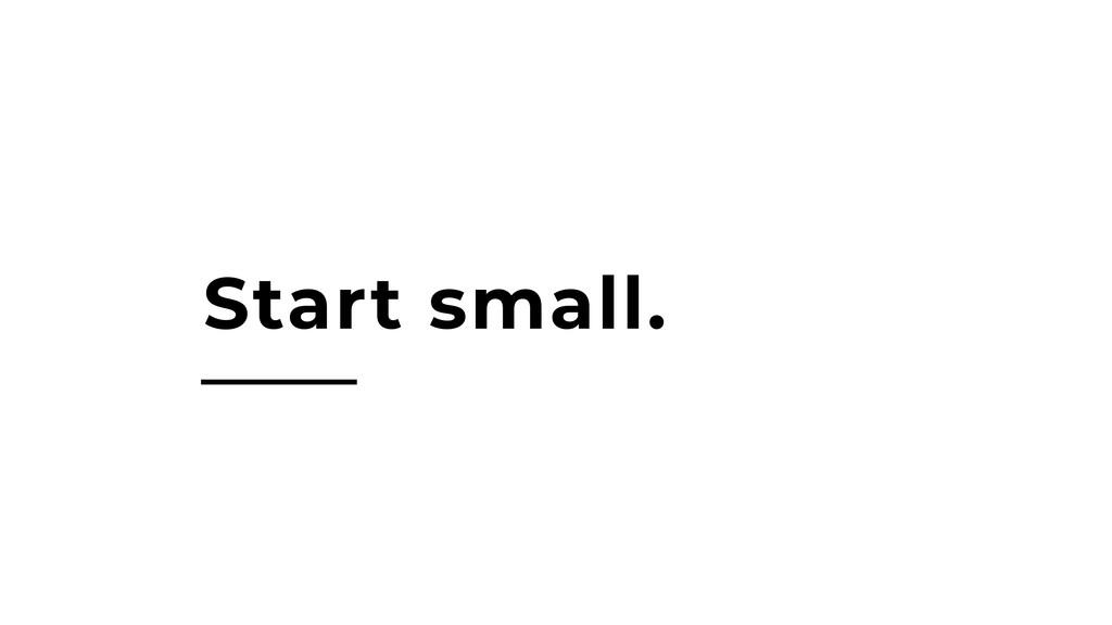 Start small.