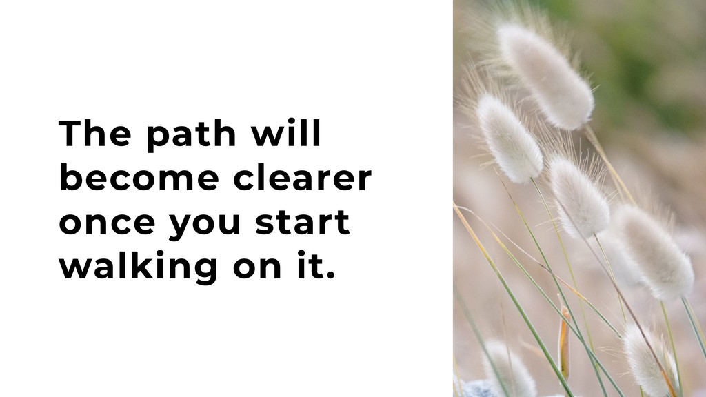The path will become clearer once you start wal...
