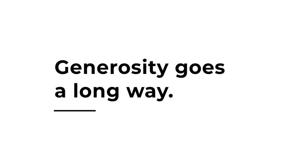 Generosity goes a long way.