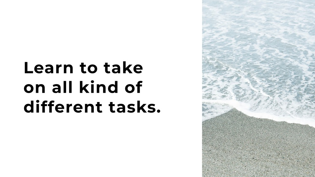 Learn to take on all kind of different tasks.