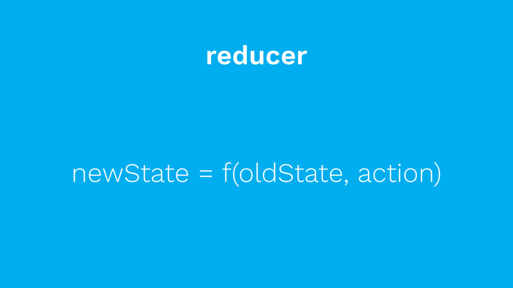 reducer newState = f(oldState, action)