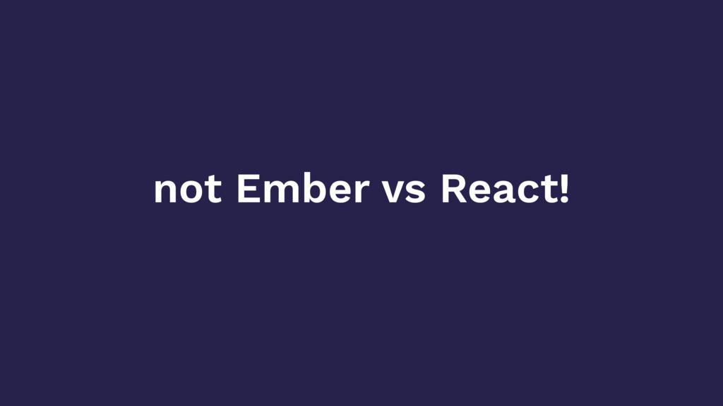 not Ember vs React!