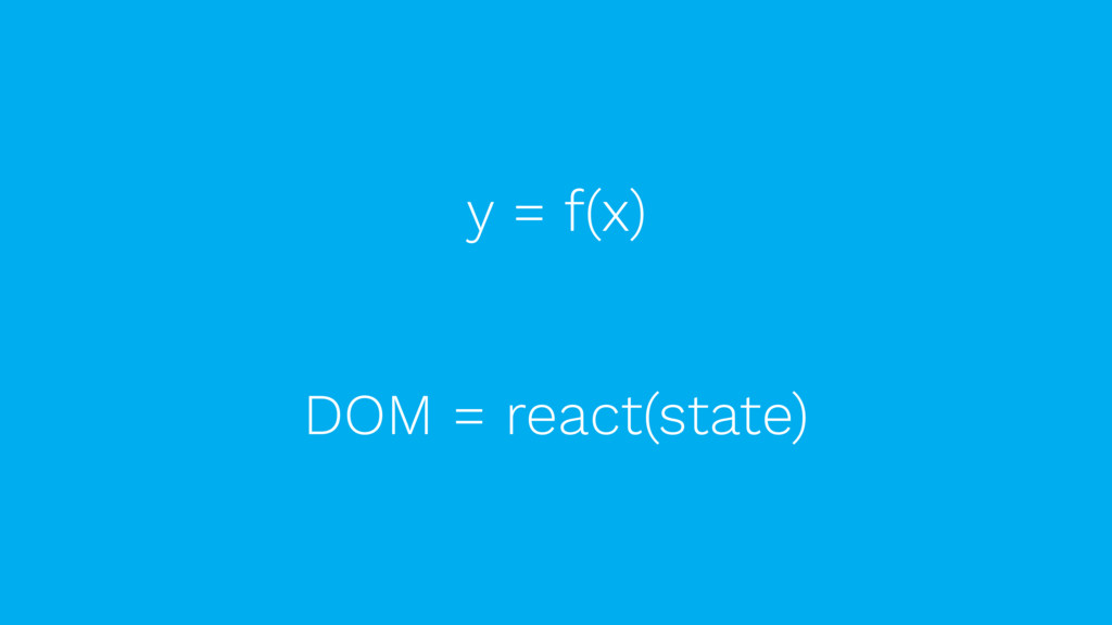 y = f(x) DOM = react(state)