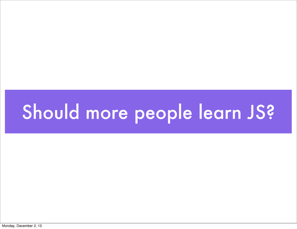 Should more people learn JS? Monday, December 2...