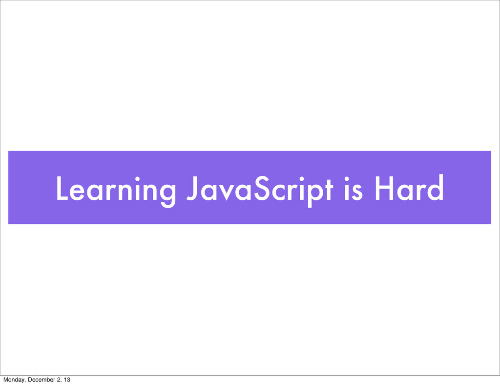 Learning JavaScript is Hard Monday, December 2,...
