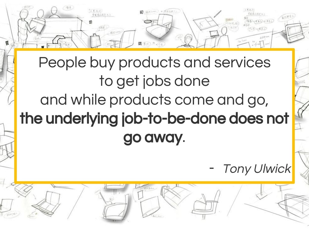 People buy products and services to get jobs do...