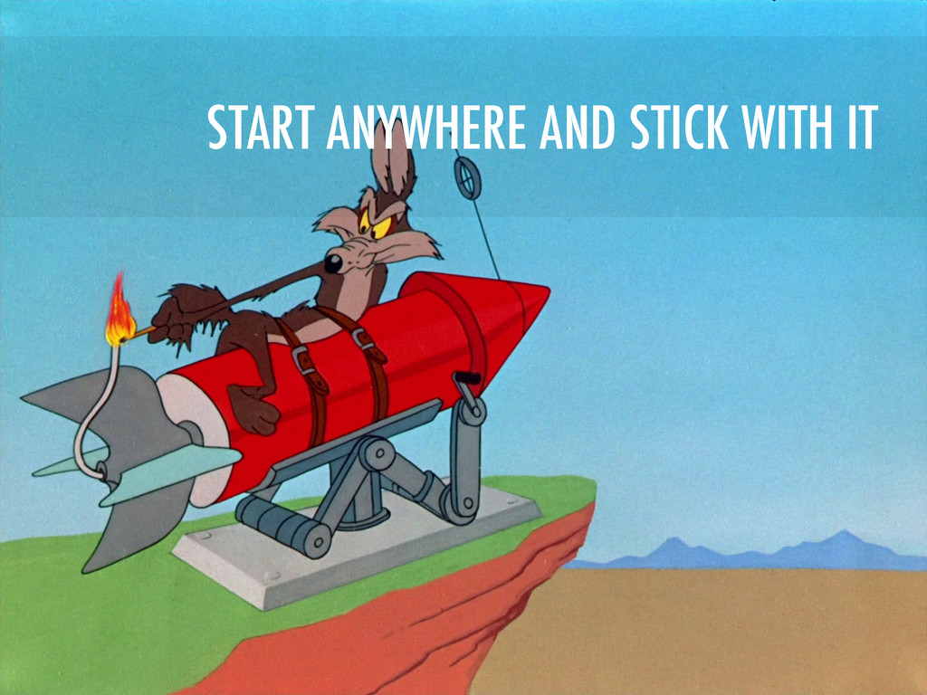 START ANYWHERE AND STICK WITH IT