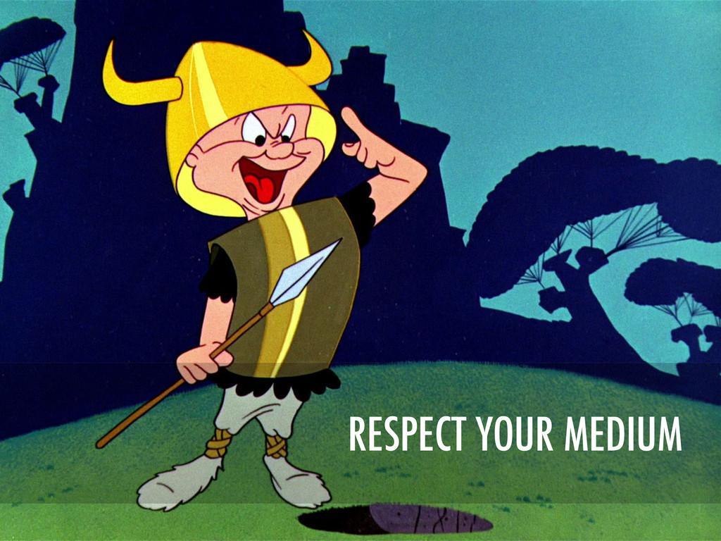 RESPECT YOUR MEDIUM