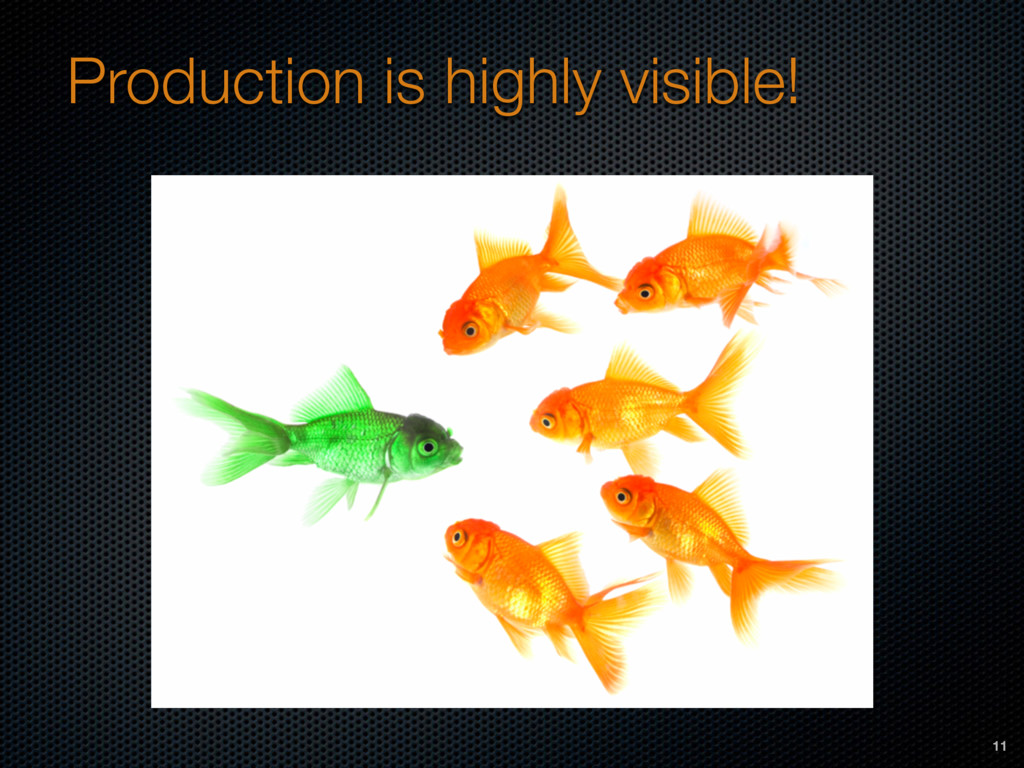 Production is highly visible! 11
