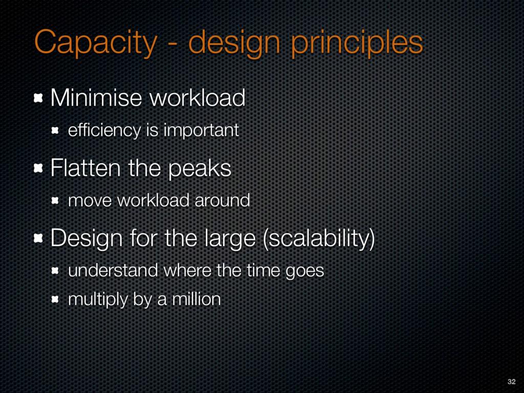 Capacity - design principles Minimise workload ...