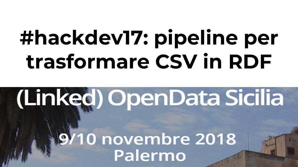 #hackdev17: pipeline per trasformare CSV in RDF...