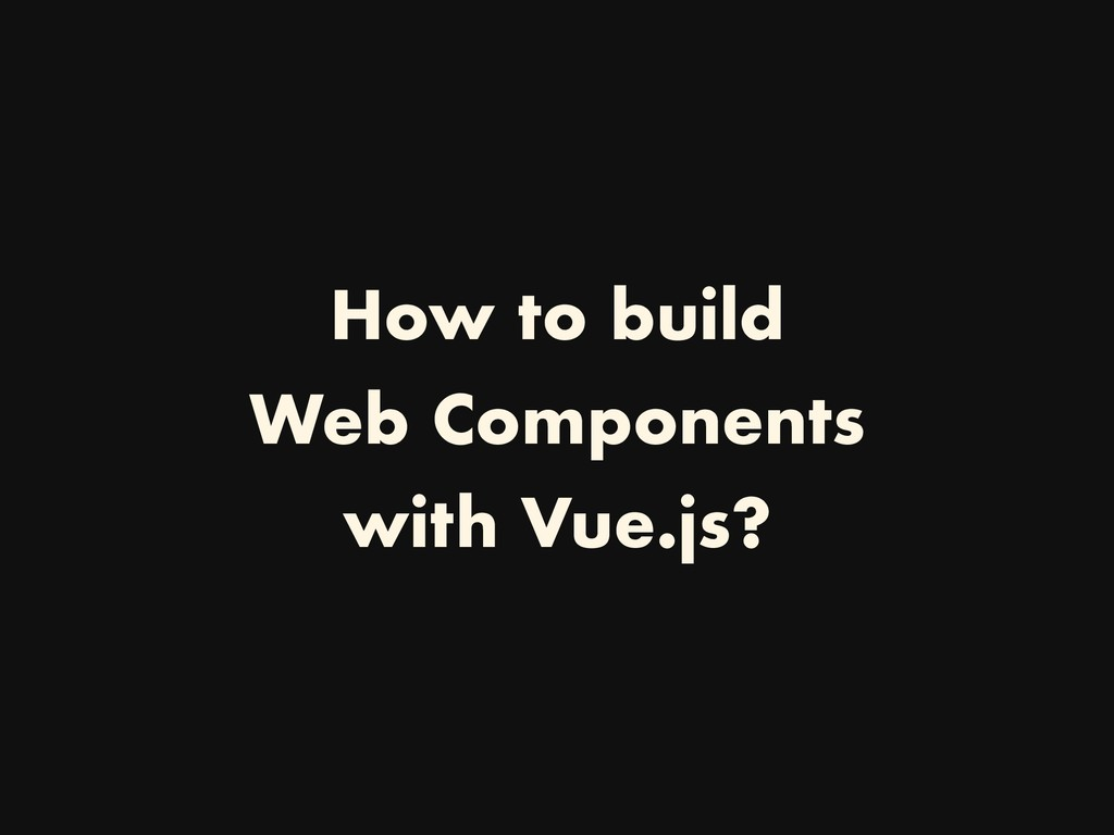 How to build Web Components with Vue.js?