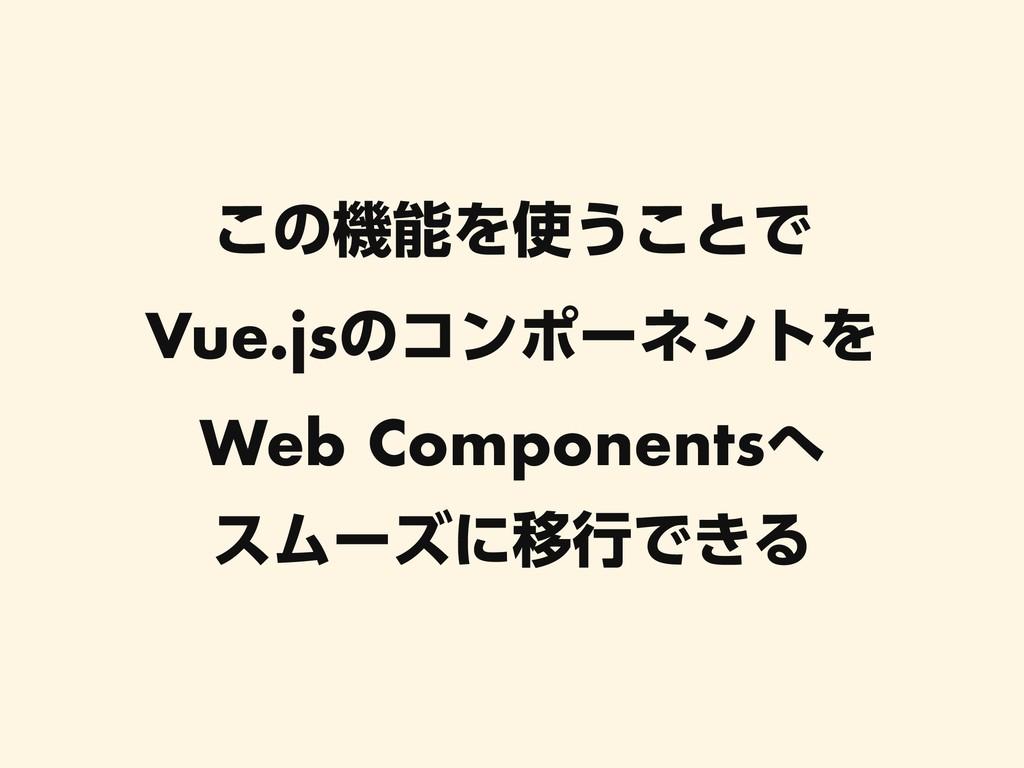 ͜ͷػΛ͏͜ͱͰ Vue.jsͷίϯϙʔωϯτΛ Web Components εϜ...